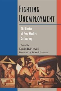 Book Fighting Unemployment: The Limits of Free Market Orthodoxy by David R. Howell