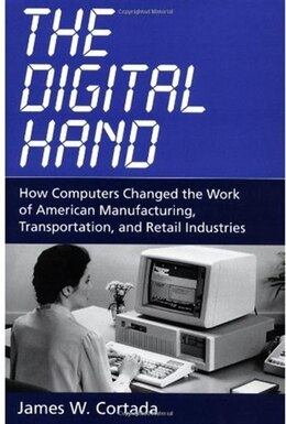 Book The Digital Hand: How Computers Changed the Work of American Manufacturing, Transportation, and… by James W. Cortada