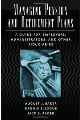 Book Managing Pension and Retirement Plans: A Guide for Employers, Administrators, and Other Fiduciaries by August J. Baker