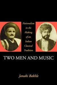 Book Two Men and Music: Nationalism in the Making of an Indian Classical Tradition by Janaki Bakhle