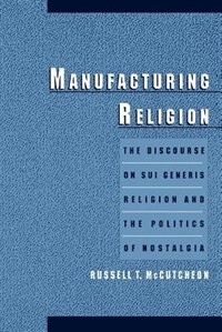 Book Manufacturing Religion: The Discourse on Sui Generis Religion and the Politics of Nostalgia by Russell T. Mccutcheon
