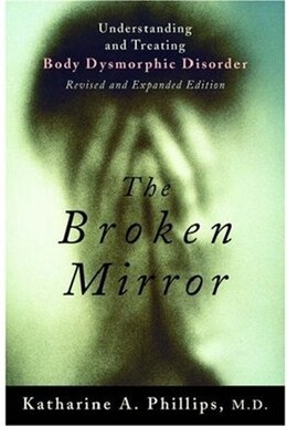 Book The Broken Mirror: Understanding and Treating Body Dysmorphic Disorder by Katharine A. Phillips