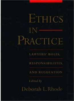 Book Ethics in Practice: Lawyers Roles, Responsibilities, and Regulation by Deborah L. Rhode