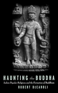 Book Haunting the Buddha: Indian Popular Religions and the Formation of Buddhism by Robert DeCaroli