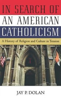 Book In Search of an American Catholicism: A History of Religion and Culture in Tension by Jay P. Dolan