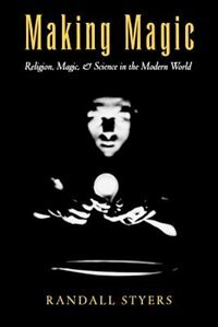 Book Making Magic: Religion, Magic, and Science in the Modern World by Randall Styers