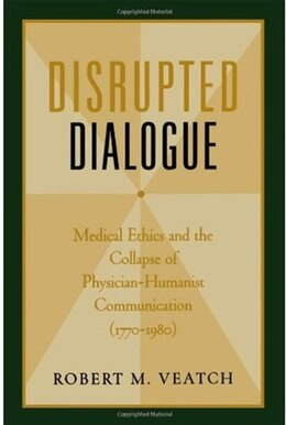 Book Disrupted Dialogue: Medical Ethics and the Collapse of Physician-Humanist Communication (1770-1980) by Robert M. Veatch