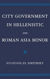 Book City Government in Hellenistic and Roman Asia Minor by Sviatoslav Dmitriev