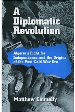 Book A Diplomatic Revolution: Algerias Fight for Independence and the Origins of the Post-Cold War Era by Matthew Connelly