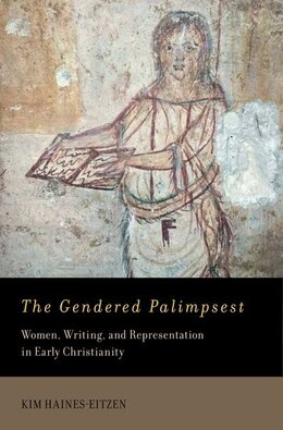 Book The Gendered Palimpsest: Women, Writing, and Representation in Early Christianity by Kim Haines-Eitzen