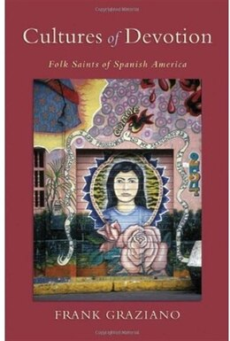 Book Cultures of Devotion: Folk Saints of Spanish America by Frank Graziano
