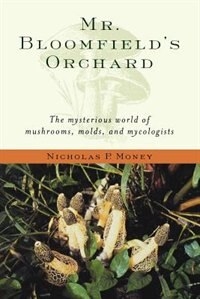 Book Mr. Bloomfields Orchard: The Mysterious World of Mushrooms, Molds, and Mycologists by Nicholas P. Money