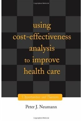 Book Using Cost-Effectiveness Analysis to Improve Health Care: Opportunities and Barriers by Peter J. Neumann
