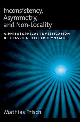Book Inconsistency, Asymmetry, and Non-Locality: A Philosophical Investigation of Classical… by Mathias Frisch