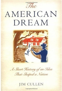 Book The American Dream: A Short History of an Idea that Shaped a Nation by Jim Cullen