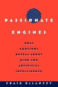 Book Passionate Engines: What Emotions Reveal about the Mind and Artificial Intelligence by Craig DeLancey