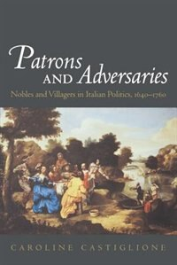 Book Patrons and Adversaries: Nobles and Villagers in Italian Politics, 1640-1760 by Caroline Castiglione
