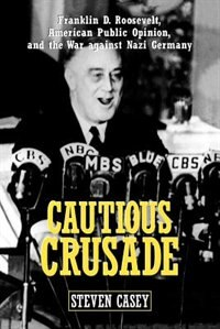 Book Cautious Crusade: Franklin D. Roosevelt, American Public Opinion, and the War against Nazi Germany by Steven Casey