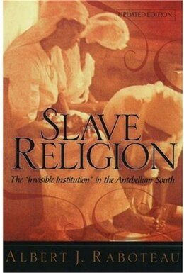 Book Slave Religion: The Invisible Institution in the Antebellum South by Albert J. Raboteau