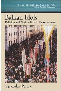 Book Balkan Idols: Religion and Nationalism in Yugoslav States by Vjekoslav Perica