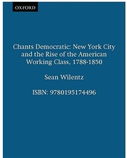 Book Chants Democratic: New York City and the Rise of the American Working Class, 1788-1850 by Sean Wilentz