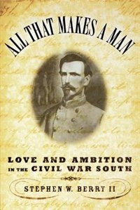 Book All That Makes a Man: Love and Ambition in the Civil War South by Stephen W. Berry