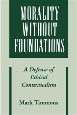Book Morality without Foundations: A Defense of Ethical Contextualism by Mark Timmons