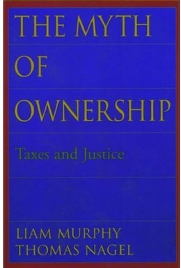Book The Myth of Ownership: Taxes and Justice by Liam Murphy