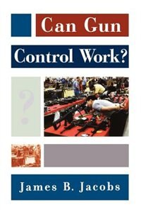 Book Can Gun Control Work? by James B. Jacobs