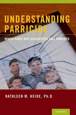 Book Understanding Parricide: When Sons and Daughters Kill Parents by Kathleen M. Heide