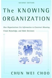 The Knowing Organization: How Organizations Use Information to Construct Meaning, Create Knowledge…
