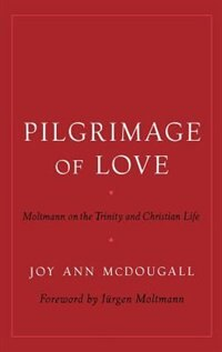 Book Pilgrimage Of Love: Moltmann On The Trinity And Christian Life by Joy Ann McDougall