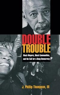Book Double Trouble: Black Mayors, Black Communities, and the Call for a Deep Democracy by J. Phillip Thompson