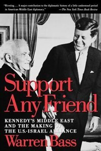 Book Support Any Friend: Kennedys Middle East and the Making of the U.S.-Israel Alliance by Warren Bass