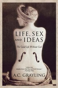 Book Life, Sex And Ideas: The Good Life Without God by A. C. Grayling