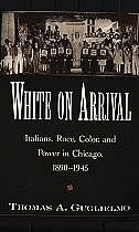 Book White on Arrival: Italians, Race, Color, and Power in Chicago, 1890-1945 by Thomas A. Guglielmo