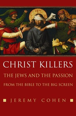 Book Christ Killers: The Jews and the Passion from the Bible to the Big Screen by Jeremy Cohen