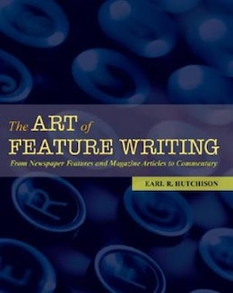 Book The Art of Feature Writing: From Newspaper Features and Magazine Articles to Commentary by Earl R. Hutchison
