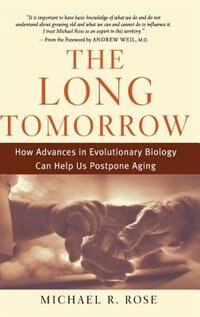 Book The Long Tomorrow: How Advances in Evolutionary Biology Can Help Us Postpone Aging by Michael R. Rose