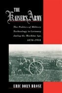The Kaisers Army: The Politics of Military Technology in Germany during the Machine Age, 1870-1918
