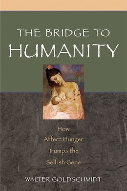 Book The Bridge to Humanity: How Affect Hunger Trumps the Selfish Gene by Walter Goldschmidt