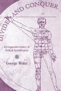 Book Divide And Conquer: A Comparative History Of Medical Specialization by George Weisz