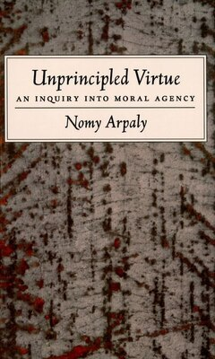 Book Unprincipled Virtue: An Inquiry Into Moral Agency by Nomy Arpaly
