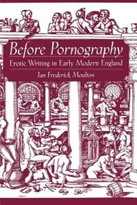 Book Before Pornography: Erotic Writing in Early Modern England by Ian Frederick Moulton