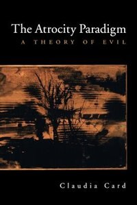 Book The Atrocity Paradigm: A Theory of Evil by Claudia Card