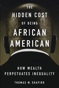 Book The Hidden Cost of Being African American: How Wealth Perpetuates Inequality by Thomas M. Shapiro