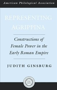Book Representing Agrippina: Constructions Of Female Power In The Early Roman Empire by Judith Ginsburg