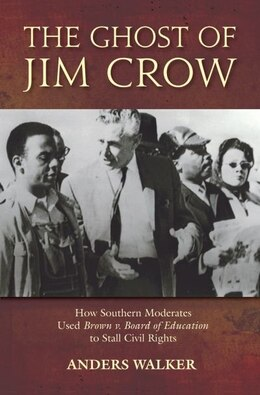 Book The Ghost of Jim Crow: How Southern Moderates Used Brown v Board of Education to Stall the Civil… by Anders Walker