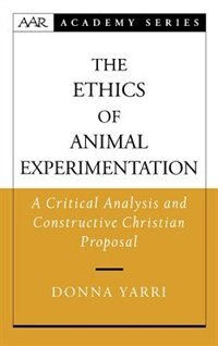 Book The Ethics Of Animal Experimentation: A Critical Analysis And Constructive Christian Proposal by Donna Yarri