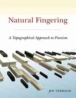 Natural Fingering: A Topographical Approach to Pianism by Jon Verbalis